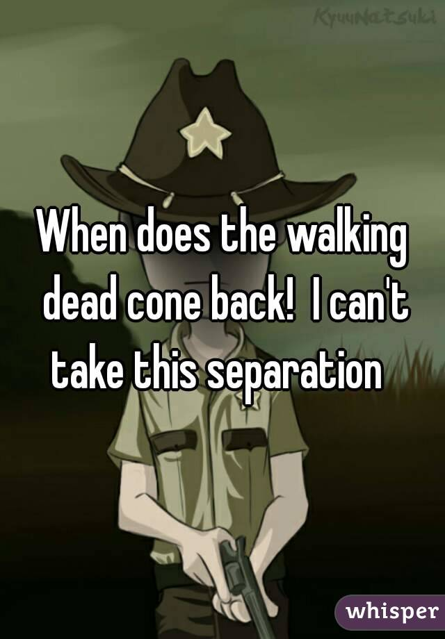 When does the walking dead cone back!  I can't take this separation