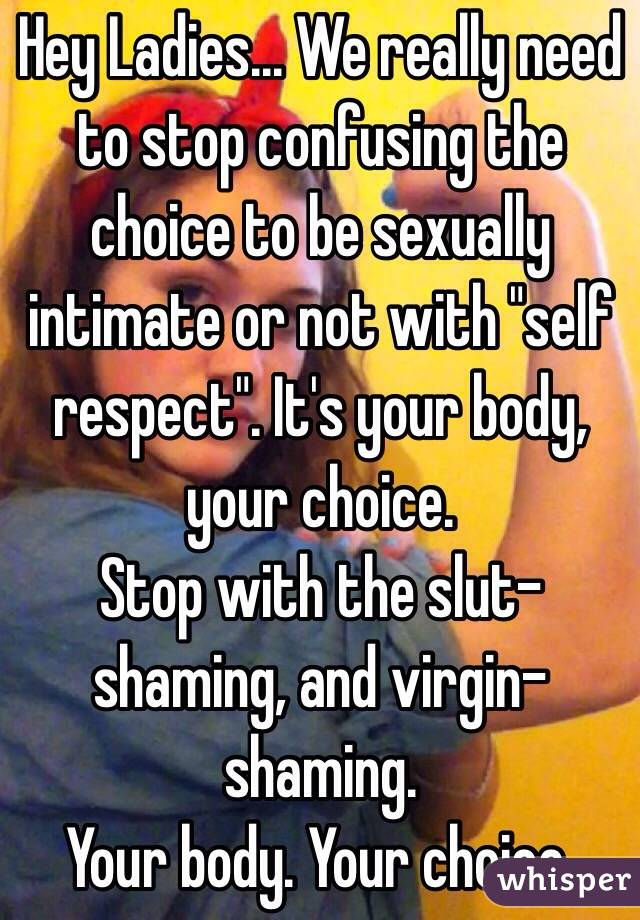 """Hey Ladies... We really need to stop confusing the choice to be sexually intimate or not with """"self respect"""". It's your body, your choice.  Stop with the slut-shaming, and virgin-shaming.  Your body. Your choice."""