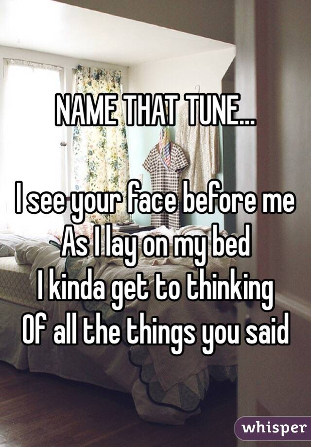 NAME THAT TUNE...  I see your face before me As I lay on my bed I kinda get to thinking Of all the things you said