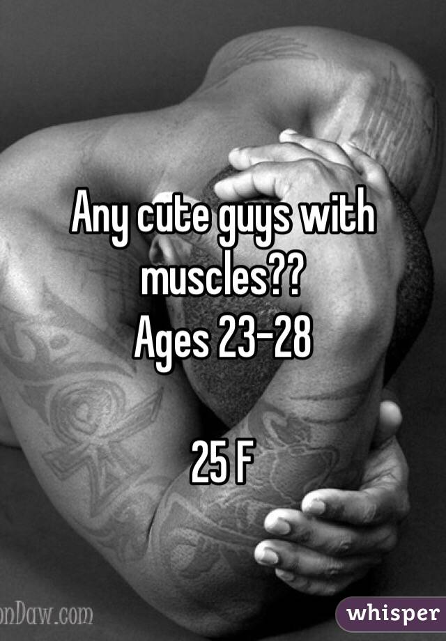 Any cute guys with muscles?? Ages 23-28  25 F