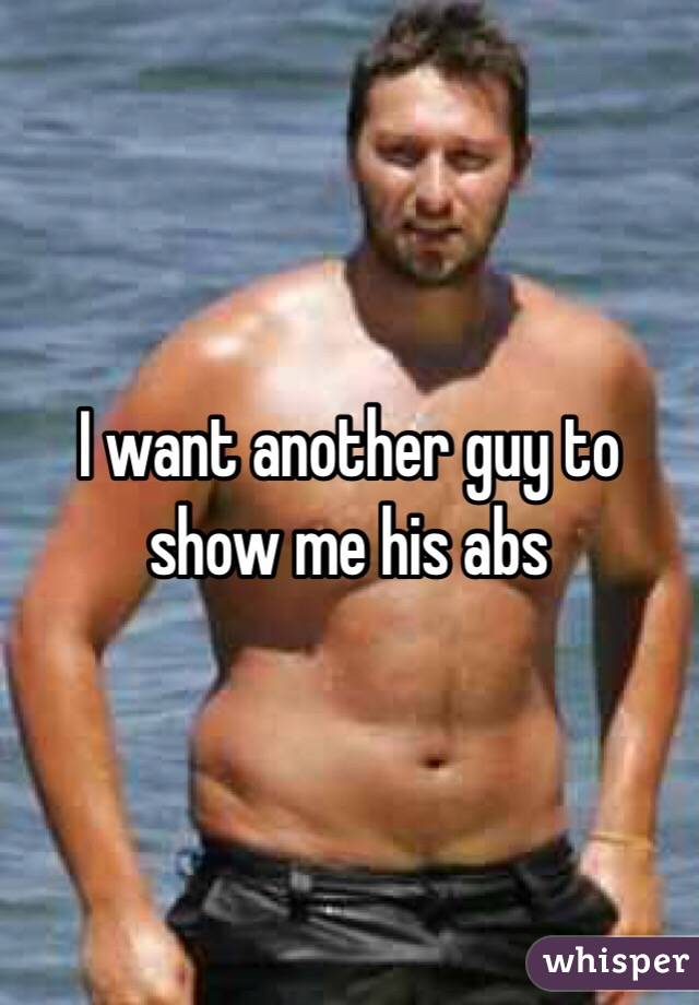 I want another guy to show me his abs