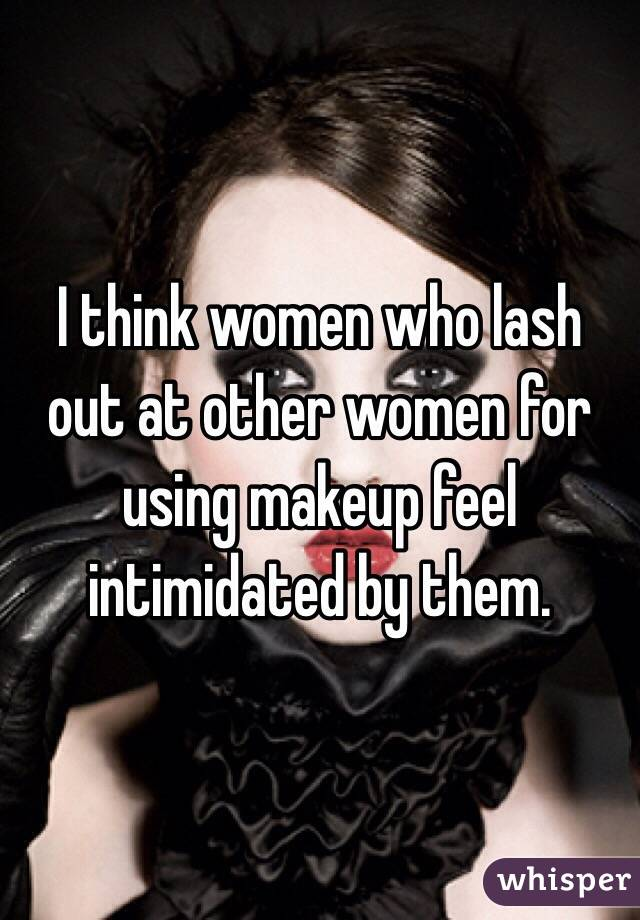 I think women who lash out at other women for using makeup feel intimidated by them.