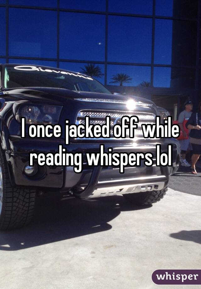 I once jacked off while reading whispers lol