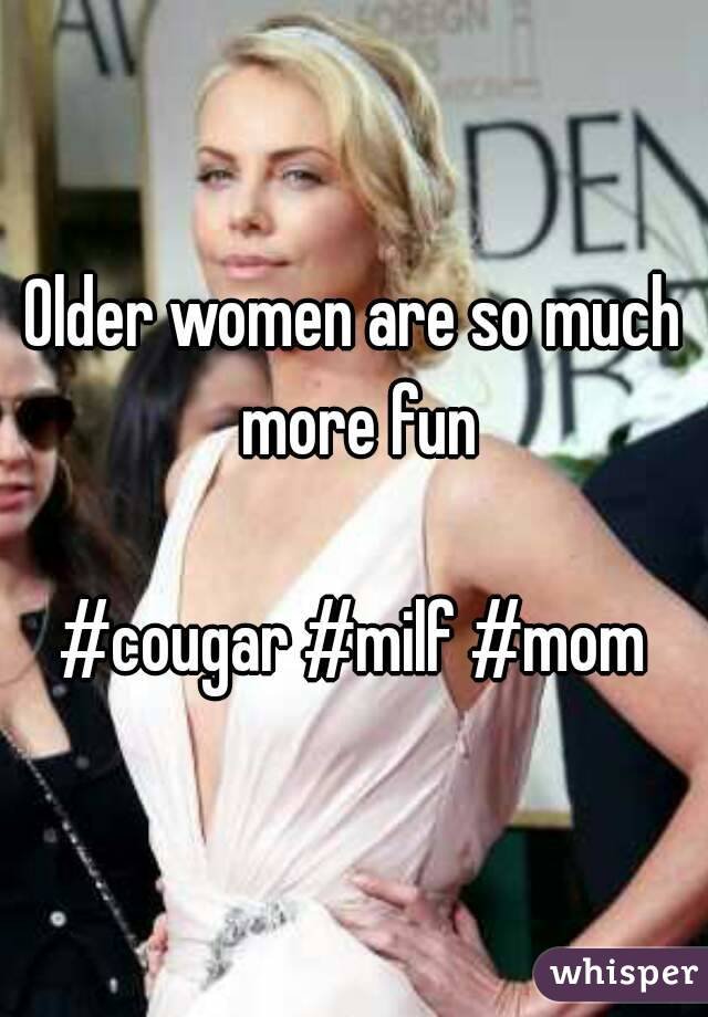 Older women are so much more fun  #cougar #milf #mom