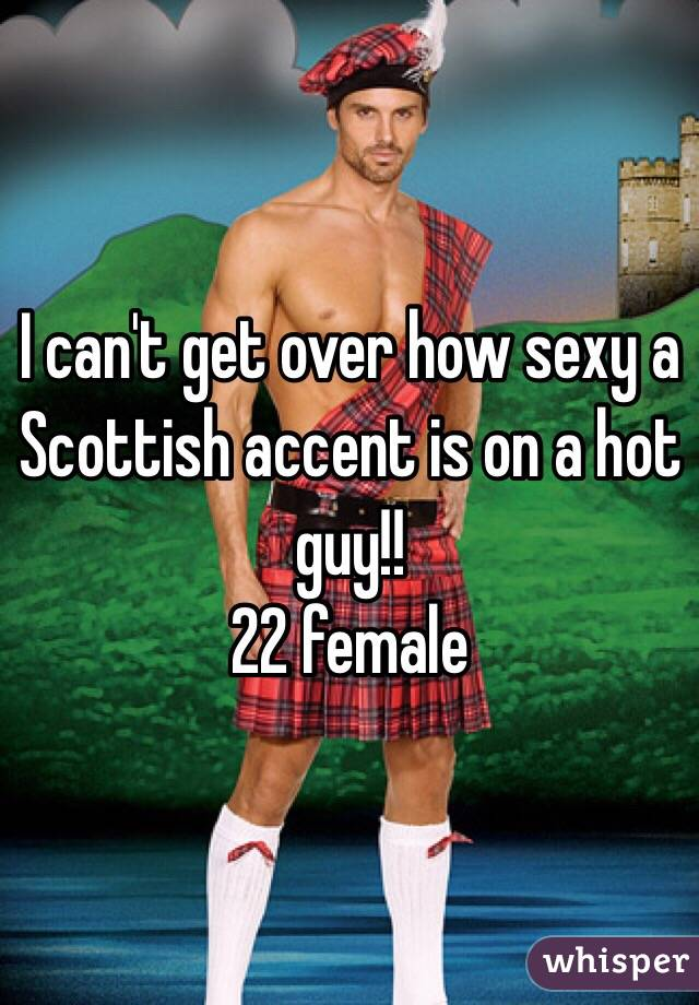 I can't get over how sexy a Scottish accent is on a hot guy!!  22 female