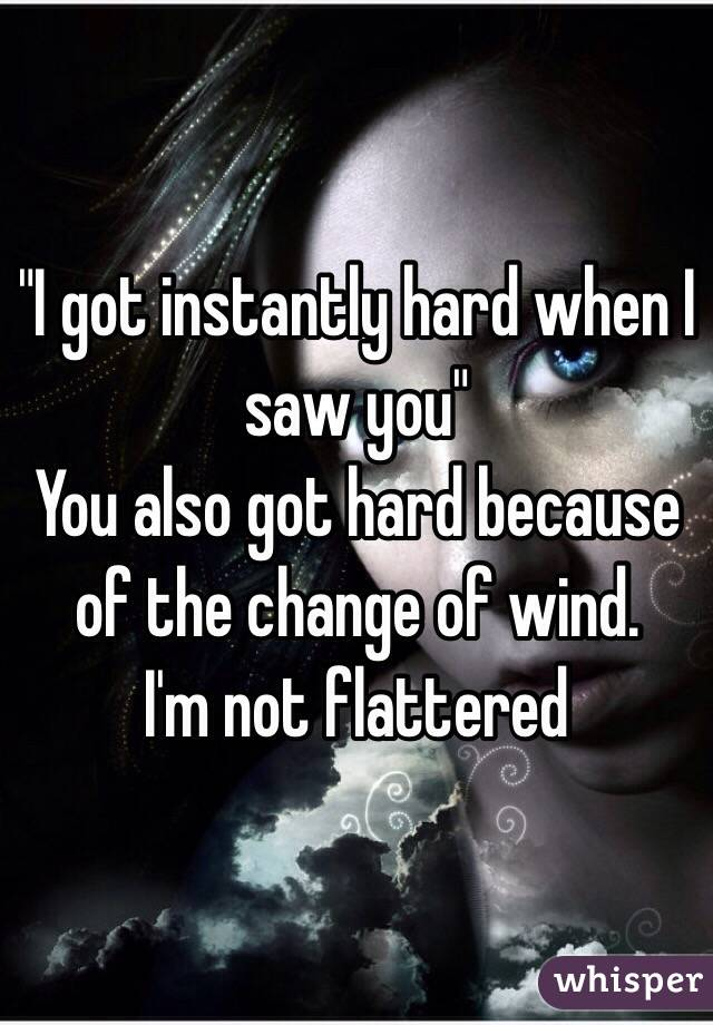 """I got instantly hard when I saw you""  You also got hard because of the change of wind.  I'm not flattered"