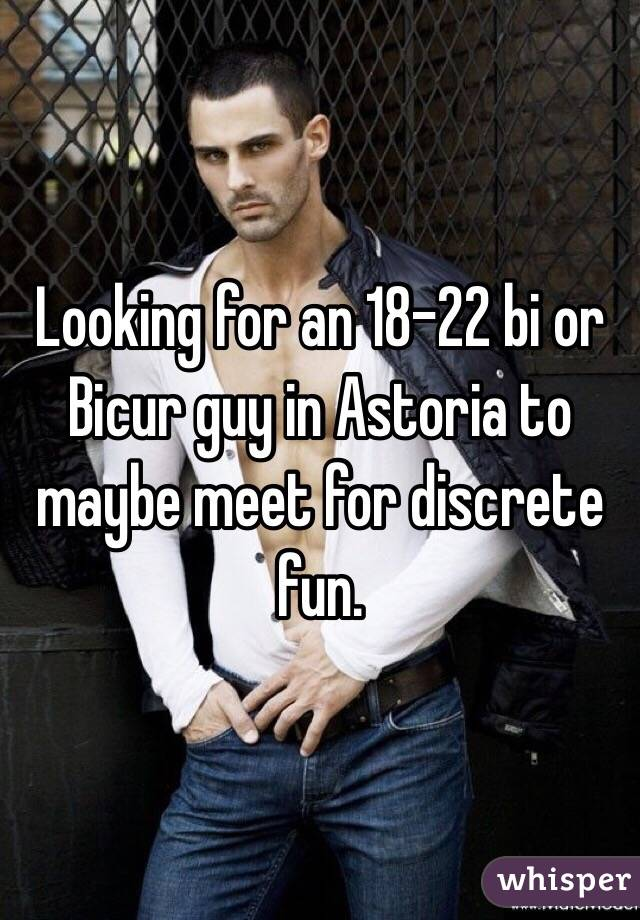 Looking for an 18-22 bi or Bicur guy in Astoria to maybe meet for discrete fun.