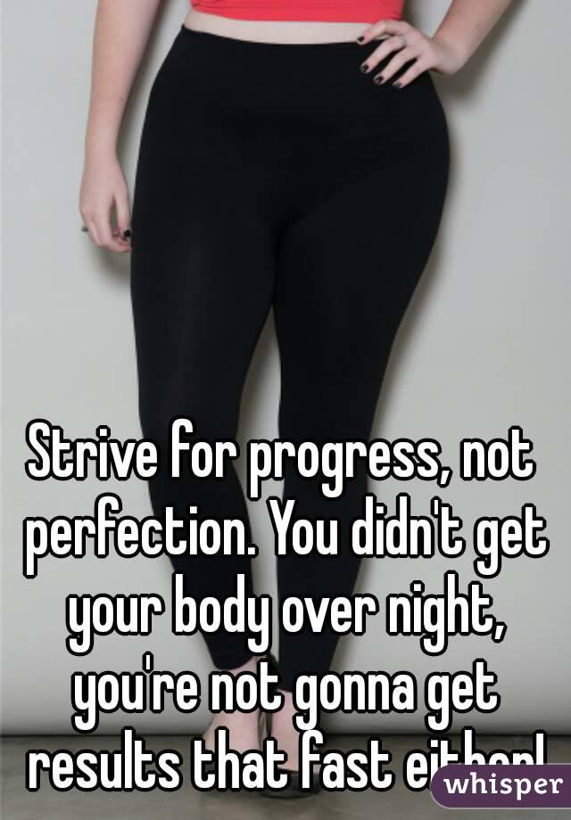 Strive for progress, not perfection. You didn't get your body over night, you're not gonna get results that fast either!