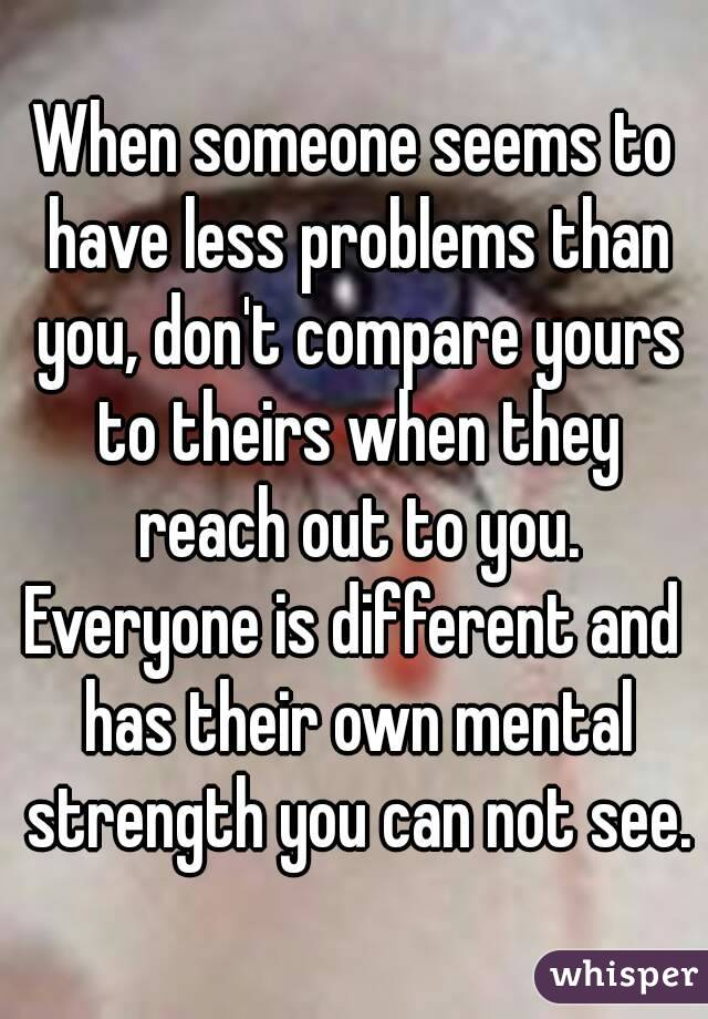 When someone seems to have less problems than you, don't compare yours to theirs when they reach out to you. Everyone is different and has their own mental strength you can not see.
