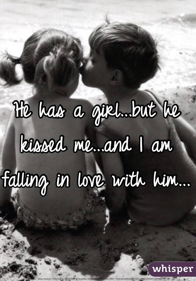 He has a girl...but he kissed me...and I am falling in love with him...