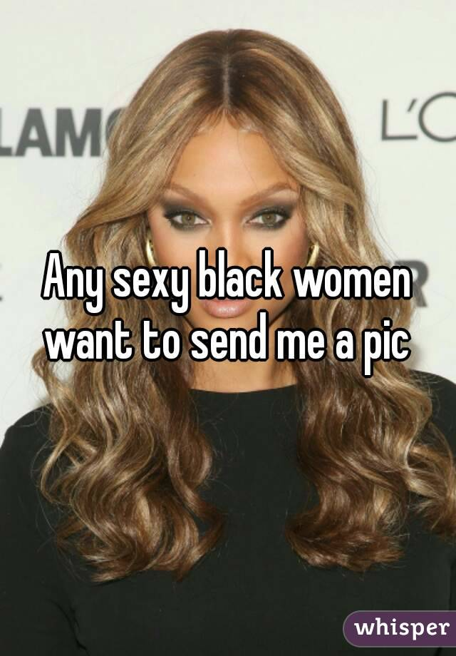 Any sexy black women want to send me a pic