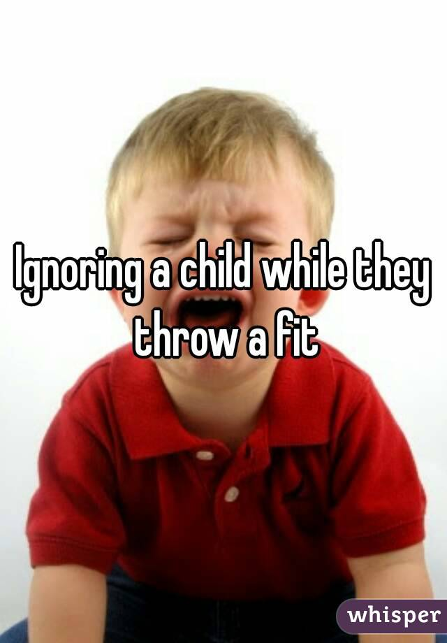 Ignoring a child while they throw a fit