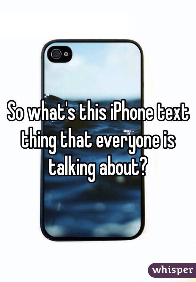 So what's this iPhone text thing that everyone is talking about?