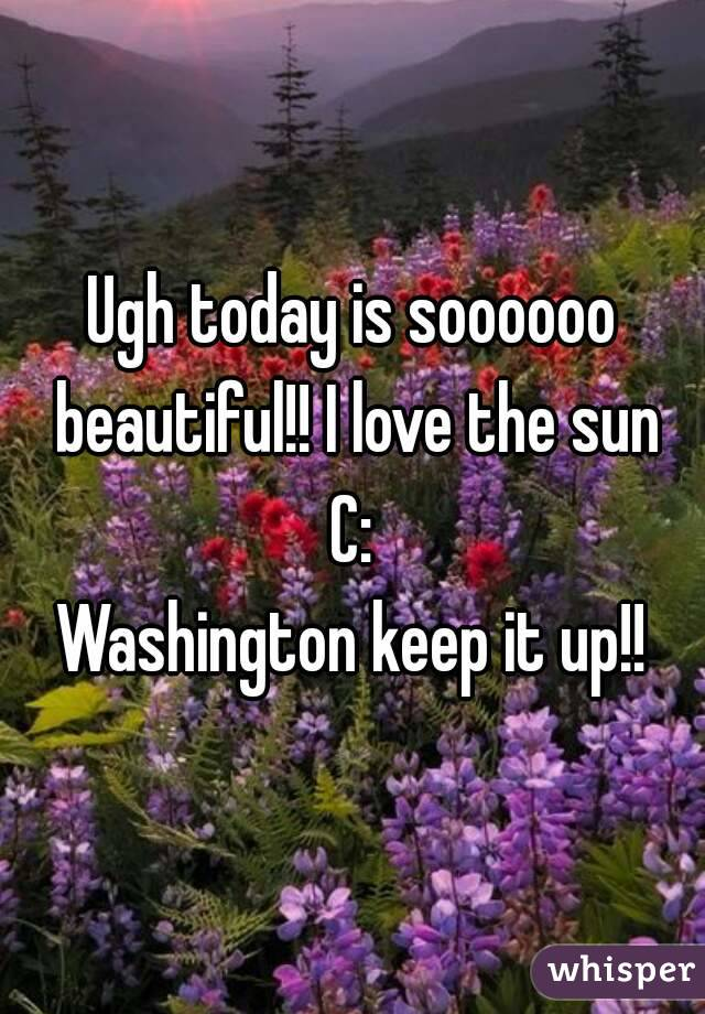 Ugh today is soooooo beautiful!! I love the sun C: Washington keep it up!!