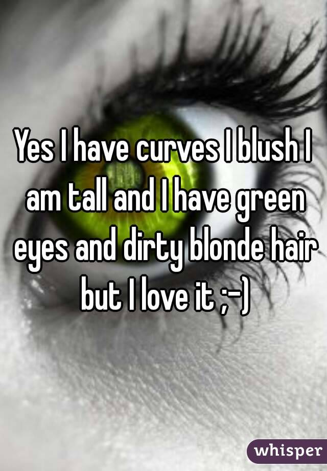 Yes I have curves I blush I am tall and I have green eyes and dirty blonde hair but I love it ;-)
