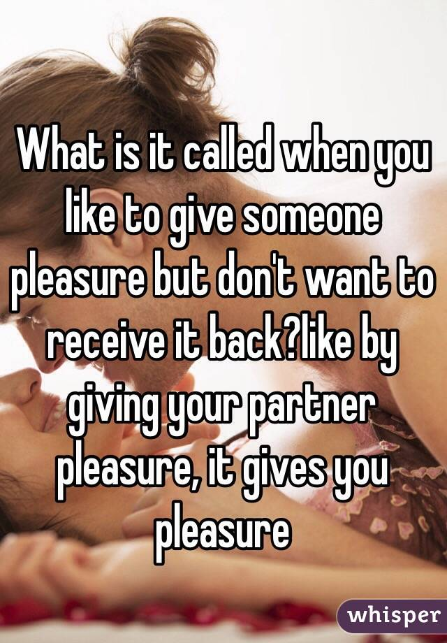 What is it called when you like to give someone pleasure but don't want to receive it back?like by giving your partner pleasure, it gives you pleasure