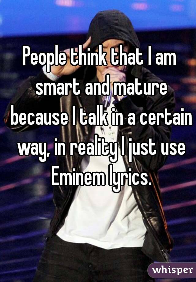 People think that I am smart and mature because I talk in a certain way, in reality I just use Eminem lyrics.