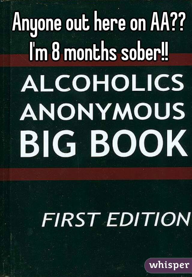 Anyone out here on AA?? I'm 8 months sober!!