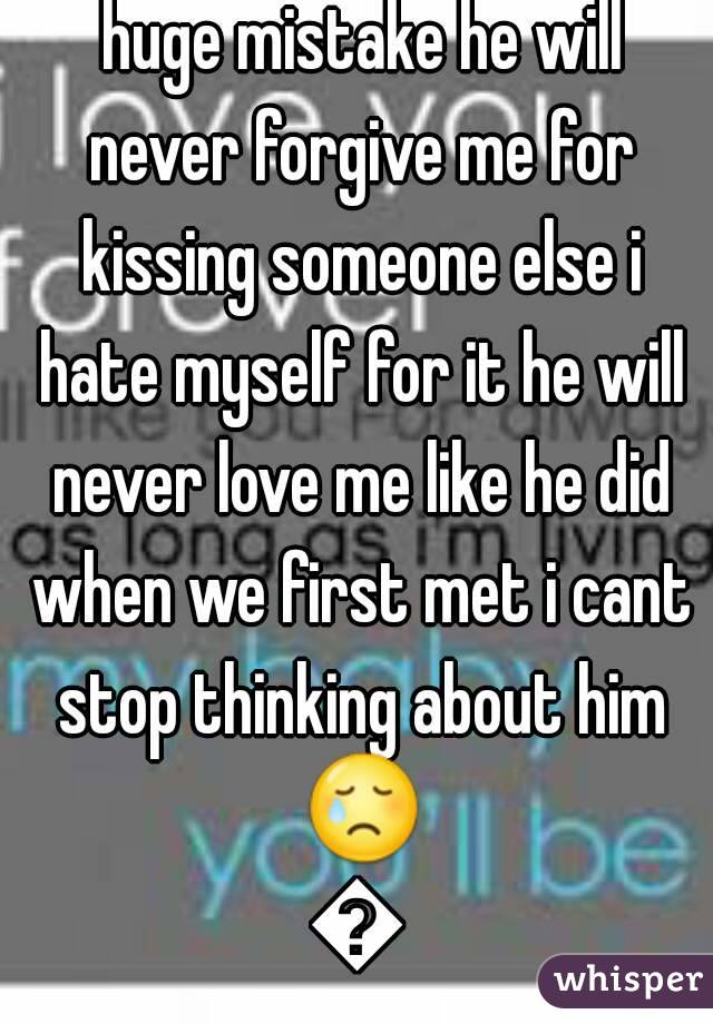 I love you so much i made a huge mistake he will never forgive me for kissing someone else i hate myself for it he will never love me like he did when we first met i cant stop thinking about him 😢😢