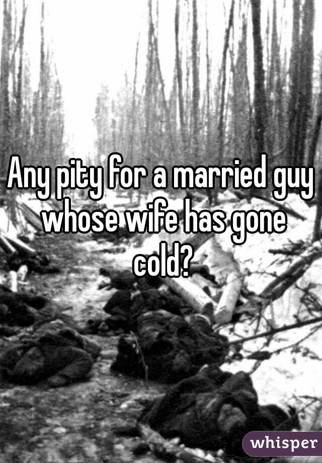 Any pity for a married guy whose wife has gone cold?