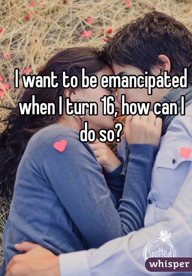 I want to be emancipated when I turn 16, how can I do so?