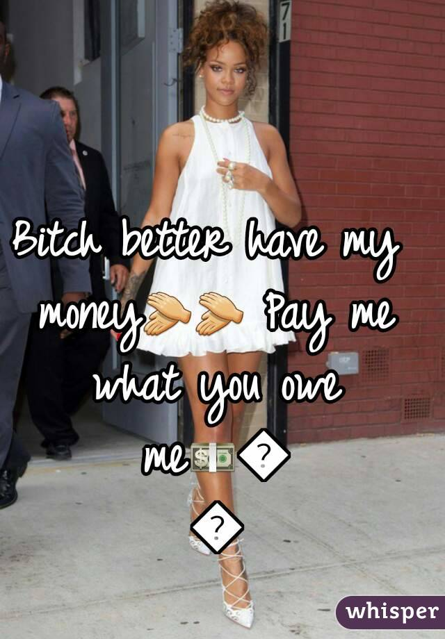 Bitch better have my money👏👏 Pay me what you owe me💵💰💲