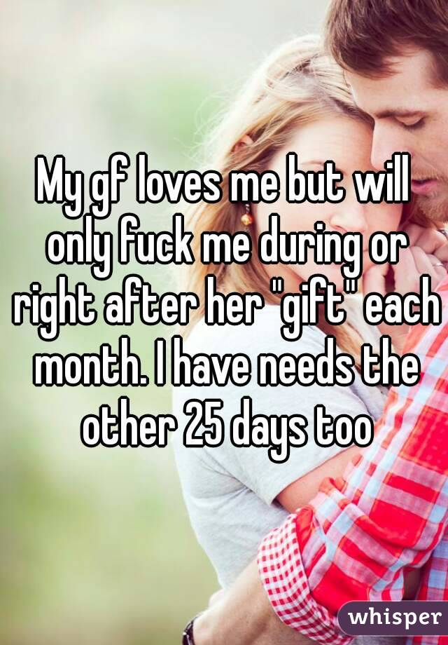 "My gf loves me but will only fuck me during or right after her ""gift"" each month. I have needs the other 25 days too"