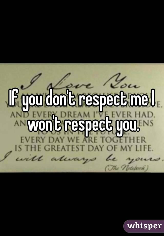 If you don't respect me I won't respect you.