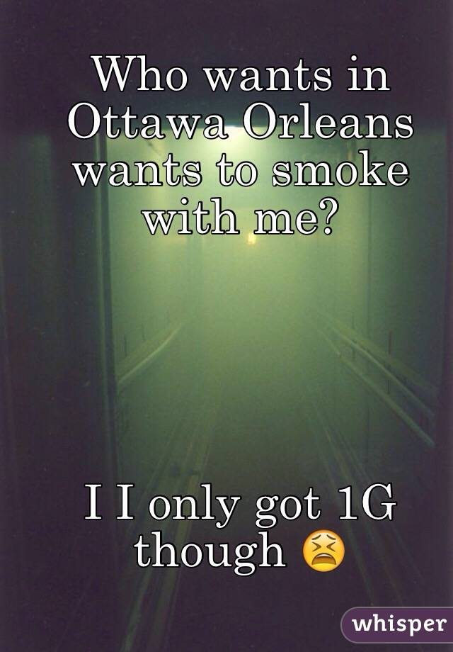 Who wants in Ottawa Orleans wants to smoke with me?      I I only got 1G though 😫
