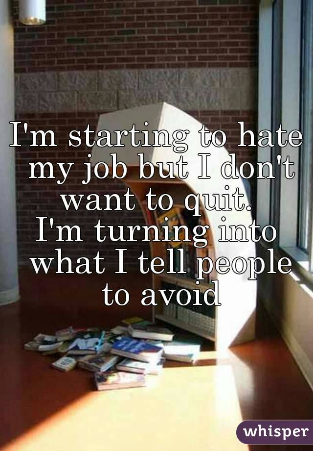 I'm starting to hate my job but I don't want to quit.  I'm turning into what I tell people to avoid