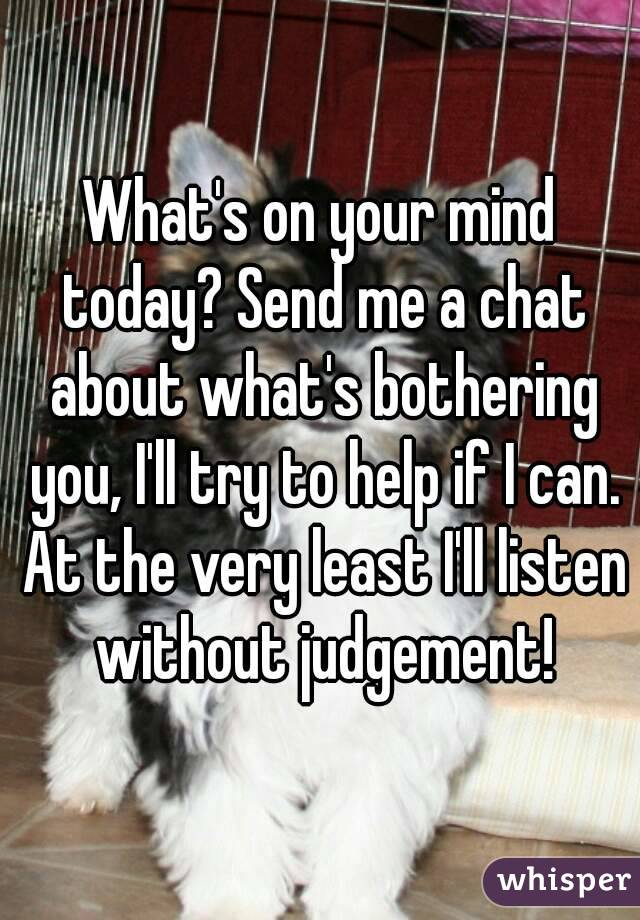 What's on your mind today? Send me a chat about what's bothering you, I'll try to help if I can. At the very least I'll listen without judgement!