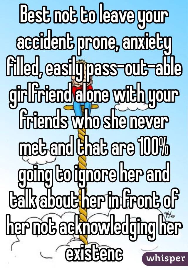 Best not to leave your accident prone, anxiety filled, easily pass-out-able girlfriend alone with your friends who she never met and that are 100% going to ignore her and talk about her in front of her not acknowledging her existenc