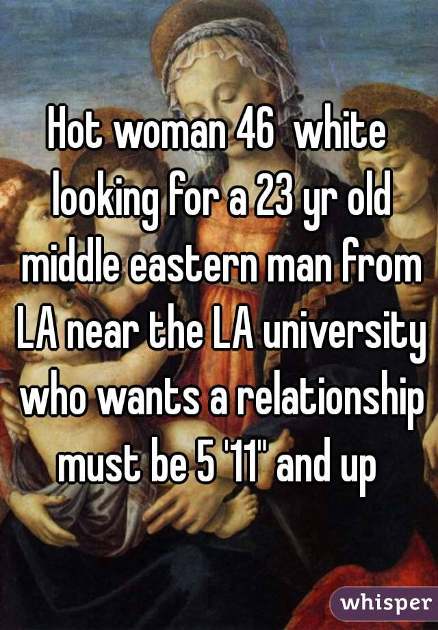 "Hot woman 46  white looking for a 23 yr old middle eastern man from LA near the LA university who wants a relationship must be 5 '11"" and up"