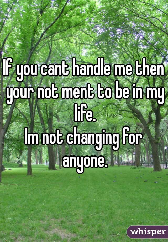 If you cant handle me then your not ment to be in my life. Im not changing for anyone.