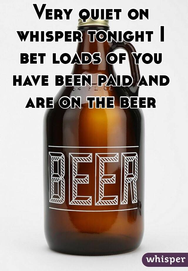 Very quiet on whisper tonight I bet loads of you have been paid and are on the beer