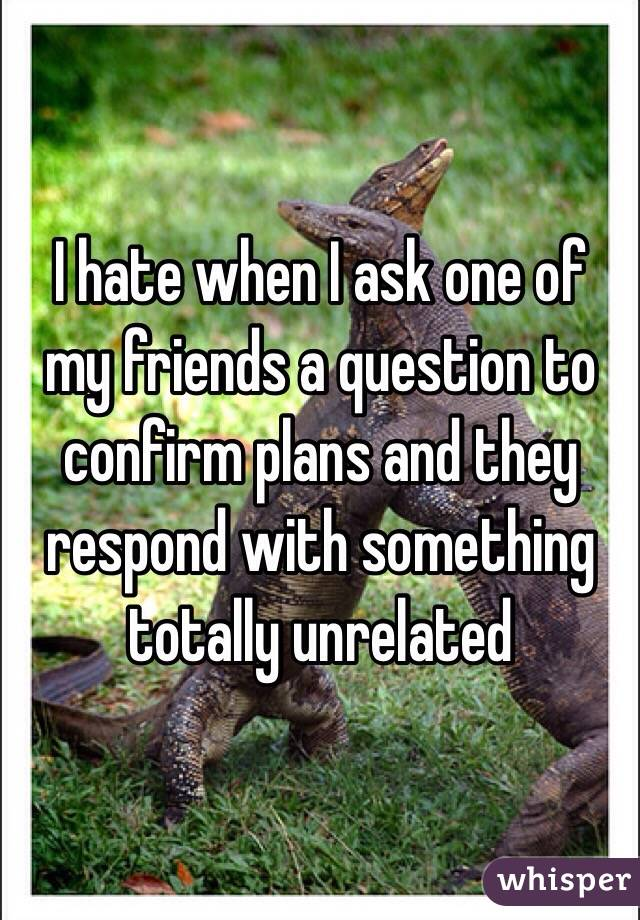 I hate when I ask one of my friends a question to confirm plans and they respond with something totally unrelated