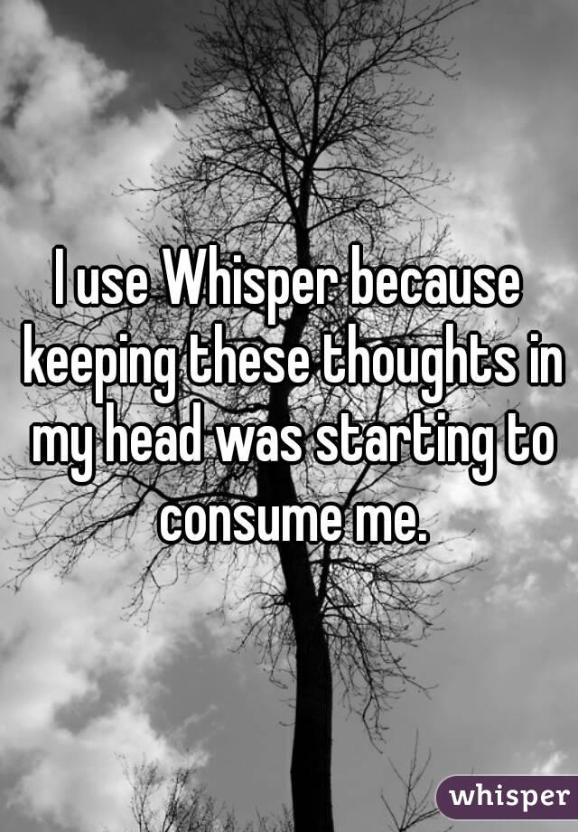 I use Whisper because keeping these thoughts in my head was starting to consume me.