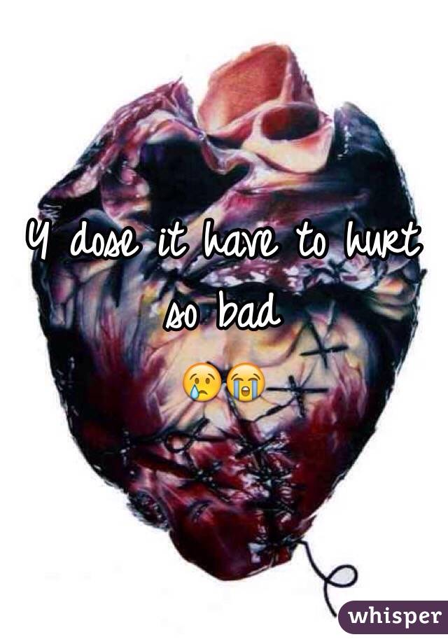 Y dose it have to hurt so bad  😢😭