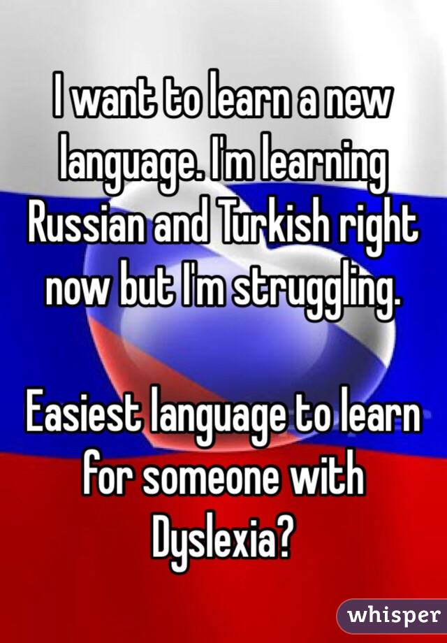 I want to learn a new language. I'm learning Russian and Turkish right now but I'm struggling.  Easiest language to learn for someone with Dyslexia?