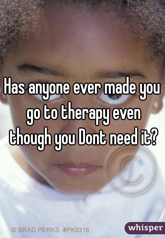 Has anyone ever made you go to therapy even though you Dont need it?