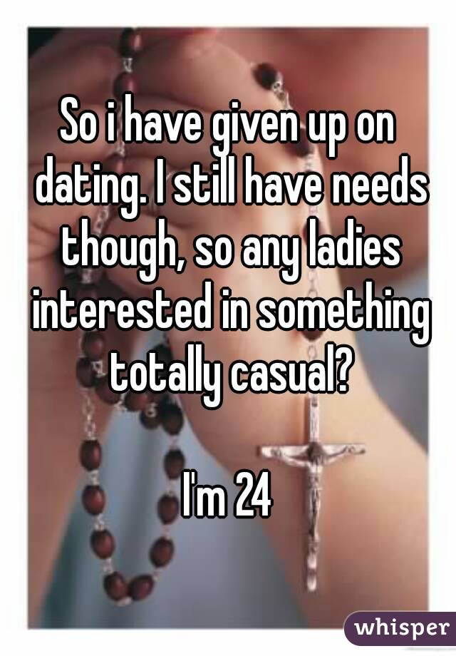 So i have given up on dating. I still have needs though, so any ladies interested in something totally casual?  I'm 24