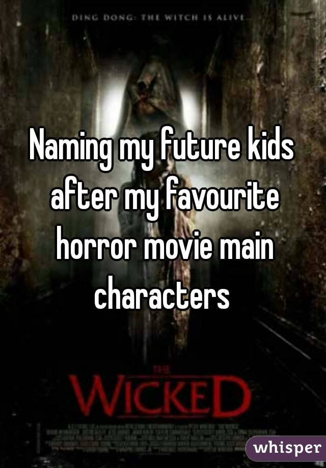 Naming my future kids after my favourite horror movie main characters