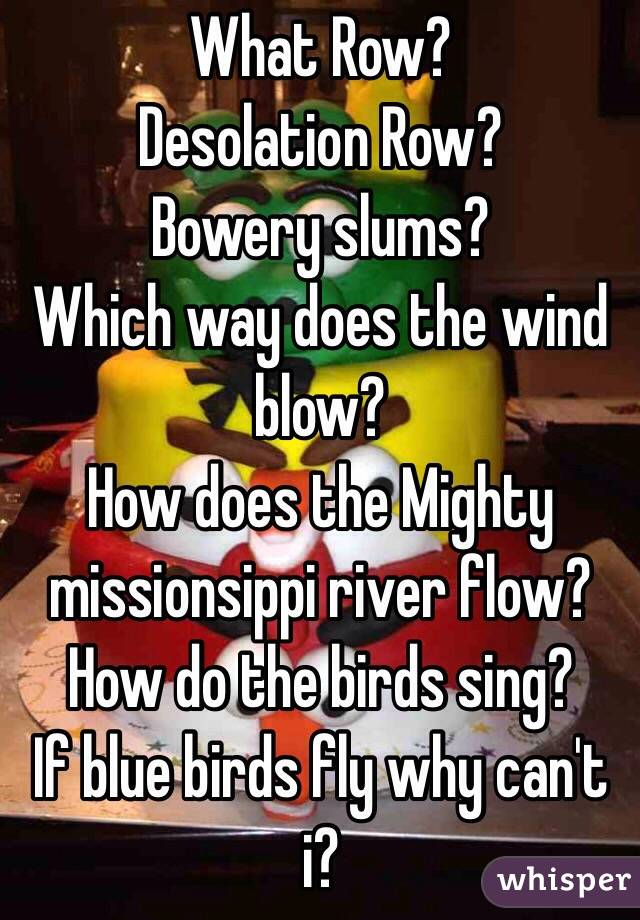 What Row? Desolation Row? Bowery slums? Which way does the wind blow? How does the Mighty missionsippi river flow? How do the birds sing? If blue birds fly why can't i?