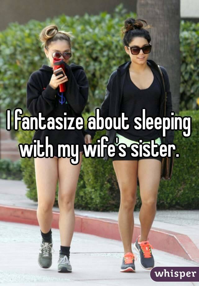 I fantasize about sleeping with my wife's sister.