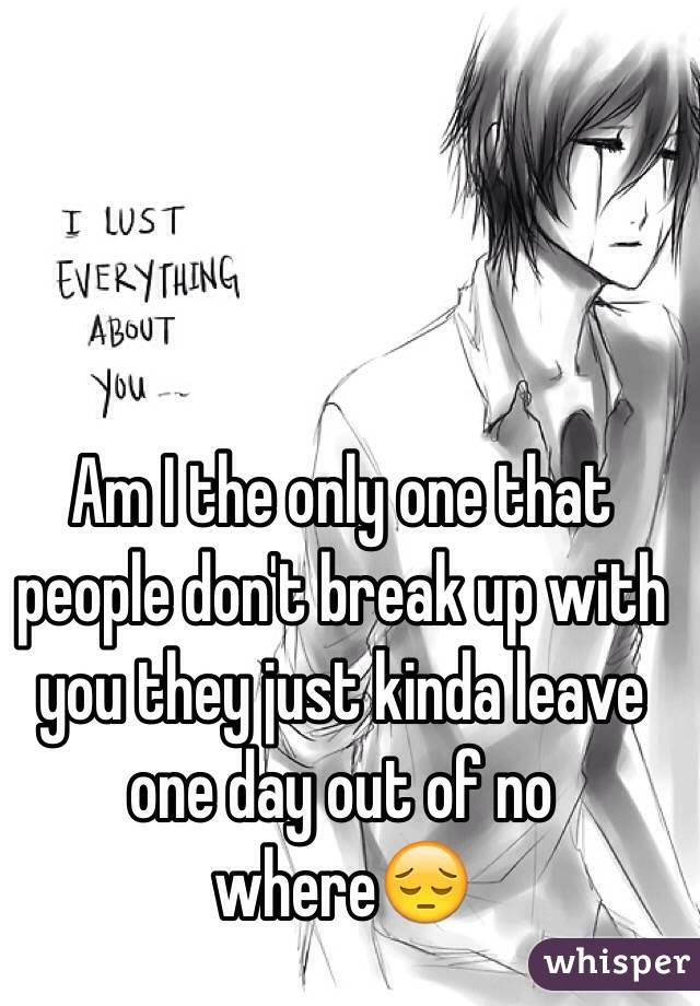 Am I the only one that people don't break up with you they just kinda leave one day out of no where😔