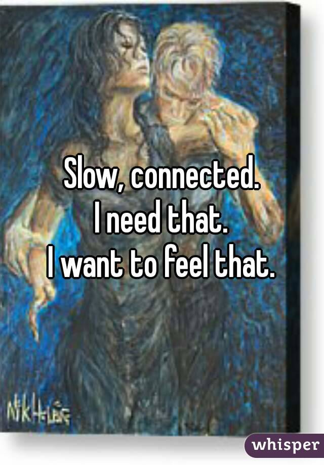 Slow, connected. I need that. I want to feel that.