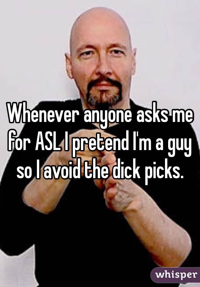 Whenever anyone asks me for ASL I pretend I'm a guy so I avoid the dick picks.