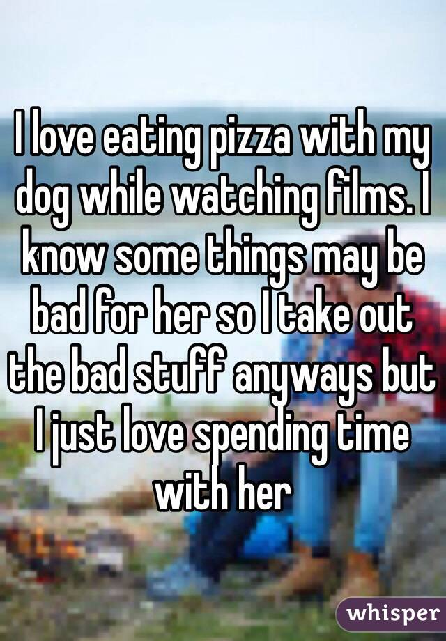 I love eating pizza with my dog while watching films. I know some things may be bad for her so I take out the bad stuff anyways but I just love spending time with her