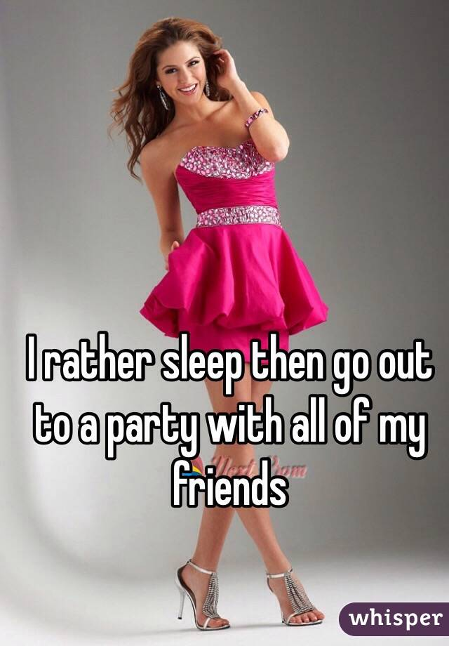I rather sleep then go out to a party with all of my friends