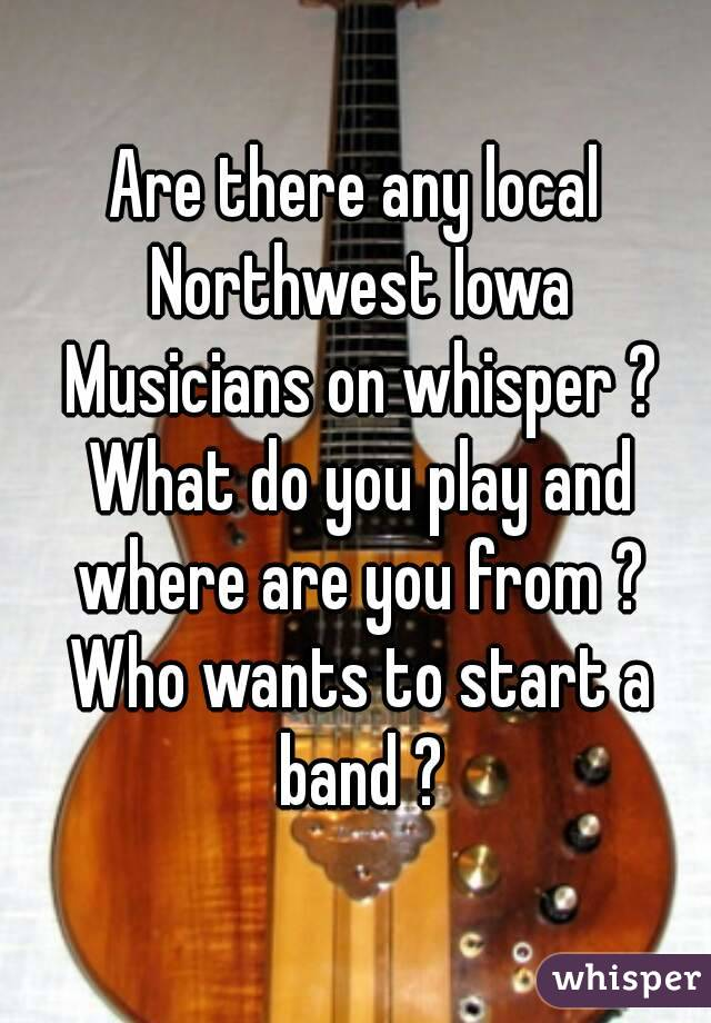 Are there any local Northwest Iowa Musicians on whisper ? What do you play and where are you from ? Who wants to start a band ?